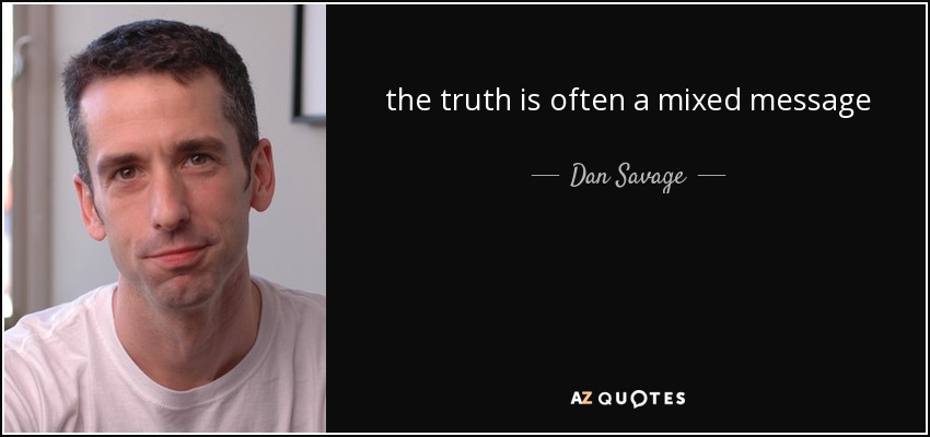 the truth is often a mixed message - Dan Savage