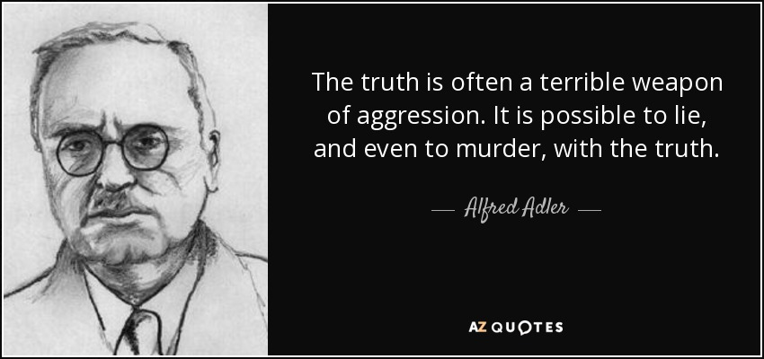 The truth is often a terrible weapon of aggression. It is possible to lie, and even to murder, with the truth. - Alfred Adler