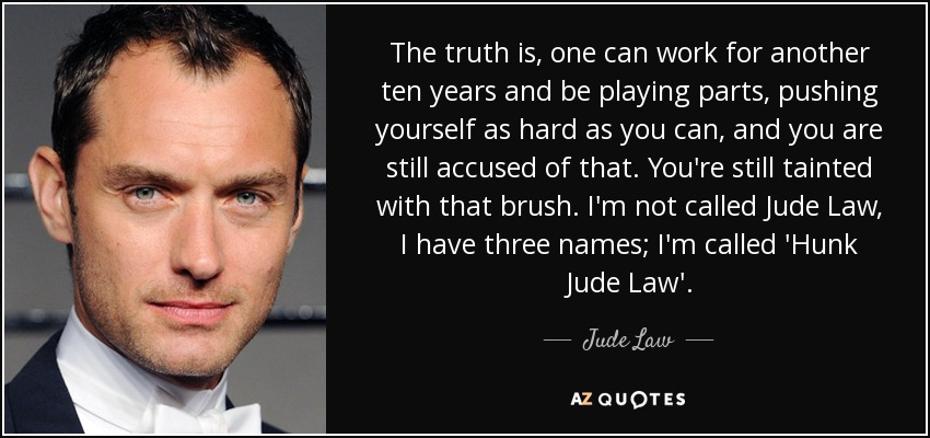 The truth is, one can work for another ten years and be playing parts, pushing yourself as hard as you can, and you are still accused of that. You're still tainted with that brush. I'm not called Jude Law, I have three names; I'm called 'Hunk Jude Law'. - Jude Law