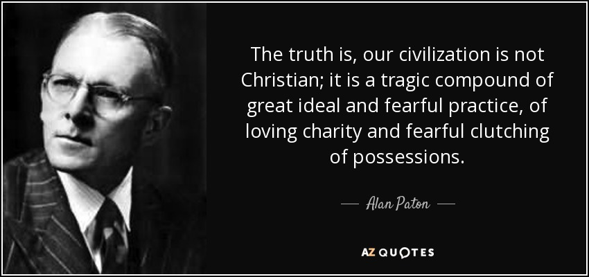 The truth is, our civilization is not Christian; it is a tragic compound of great ideal and fearful practice, of loving charity and fearful clutching of possessions. - Alan Paton