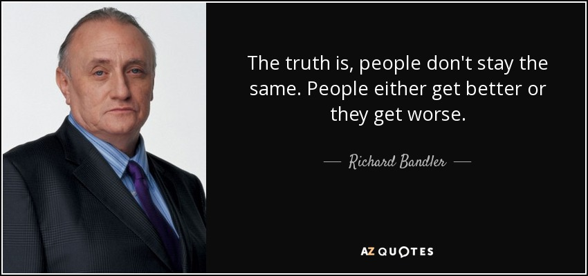 The truth is, people don't stay the same. People either get better or they get worse. - Richard Bandler