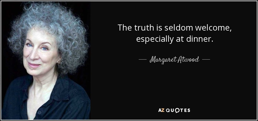 The truth is seldom welcome, especially at dinner. - Margaret Atwood