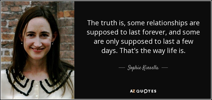 The truth is, some relationships are supposed to last forever, and some are only supposed to last a few days. That's the way life is. - Sophie Kinsella