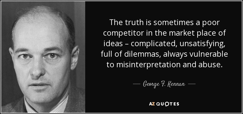 The truth is sometimes a poor competitor in the market place of ideas – complicated, unsatisfying, full of dilemmas, always vulnerable to misinterpretation and abuse. - George F. Kennan