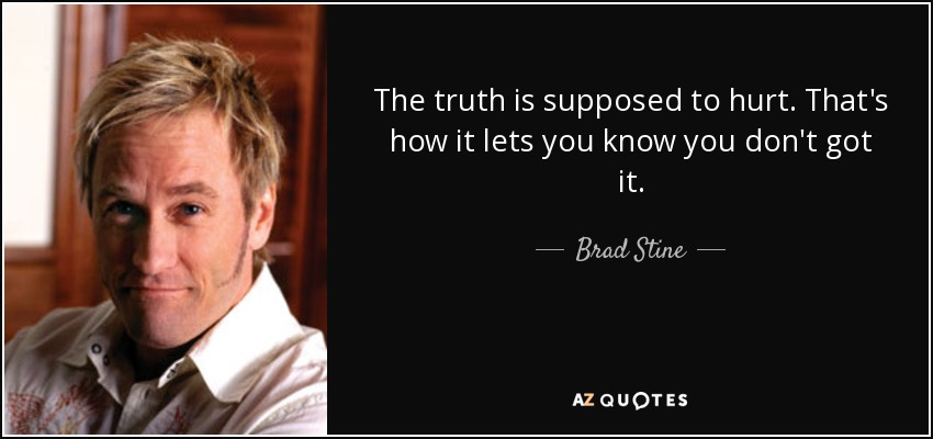 The truth is supposed to hurt. That's how it lets you know you don't got it. - Brad Stine