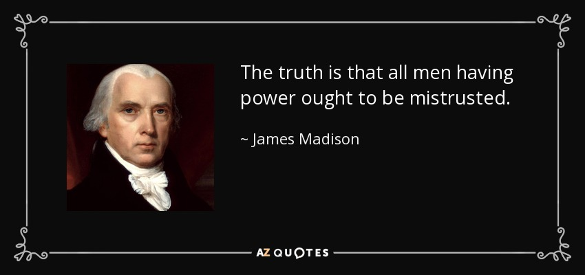 The truth is that all men having power ought to be mistrusted. - James Madison