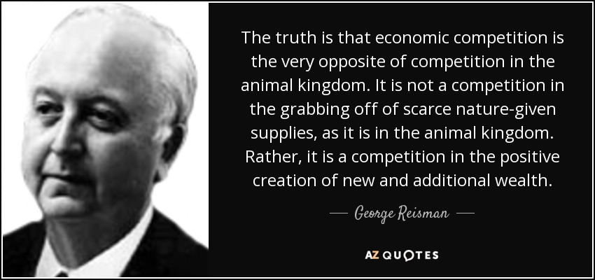 The truth is that economic competition is the very opposite of competition in the animal kingdom. It is not a competition in the grabbing off of scarce nature-given supplies, as it is in the animal kingdom. Rather, it is a competition in the positive creation of new and additional wealth. - George Reisman