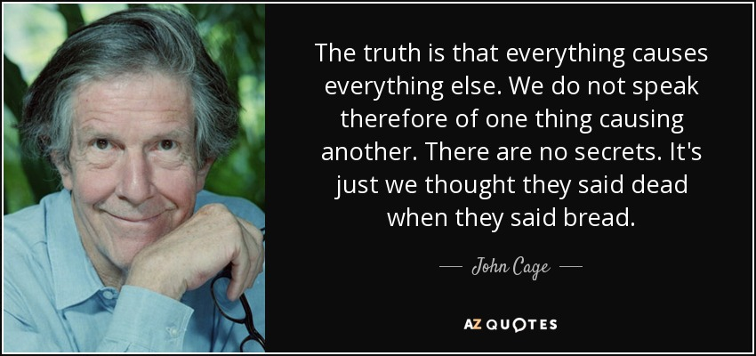 The truth is that everything causes everything else. We do not speak therefore of one thing causing another. There are no secrets. It's just we thought they said dead when they said bread. - John Cage