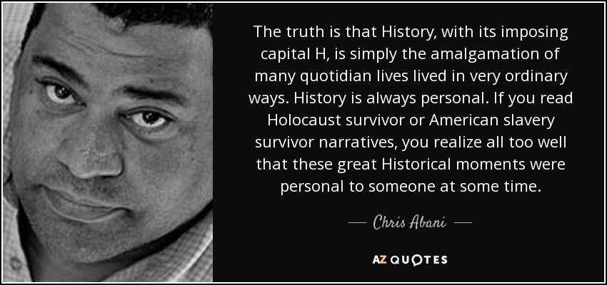The truth is that History, with its imposing capital H, is simply the amalgamation of many quotidian lives lived in very ordinary ways. History is always personal. If you read Holocaust survivor or American slavery survivor narratives, you realize all too well that these great Historical moments were personal to someone at some time. - Chris Abani