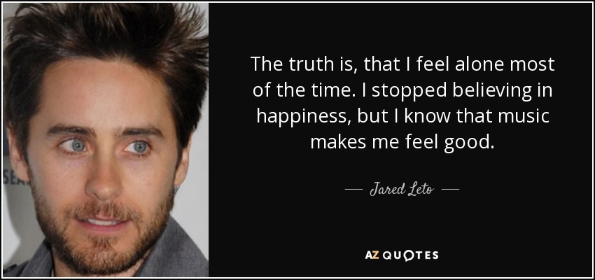 The truth is, that I feel alone most of the time. I stopped believing in happiness, but I know that music makes me feel good. - Jared Leto