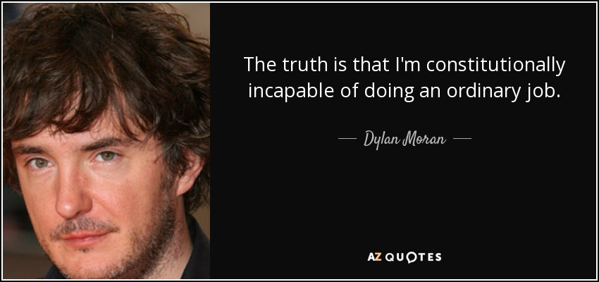 The truth is that I'm constitutionally incapable of doing an ordinary job. - Dylan Moran