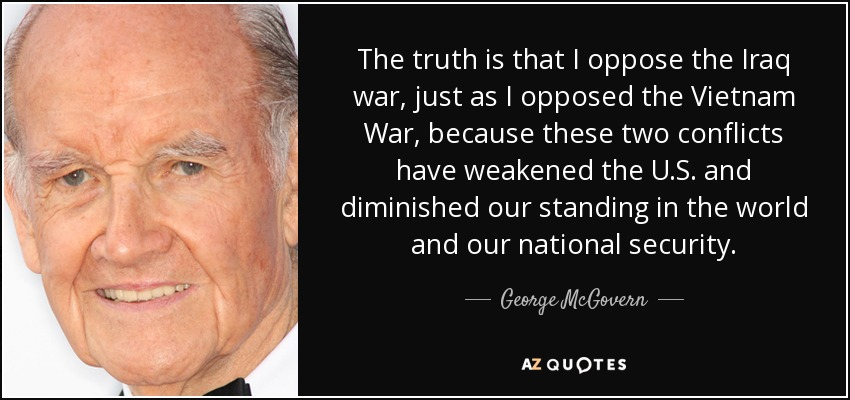 The truth is that I oppose the Iraq war, just as I opposed the Vietnam War, because these two conflicts have weakened the U.S. and diminished our standing in the world and our national security. - George McGovern