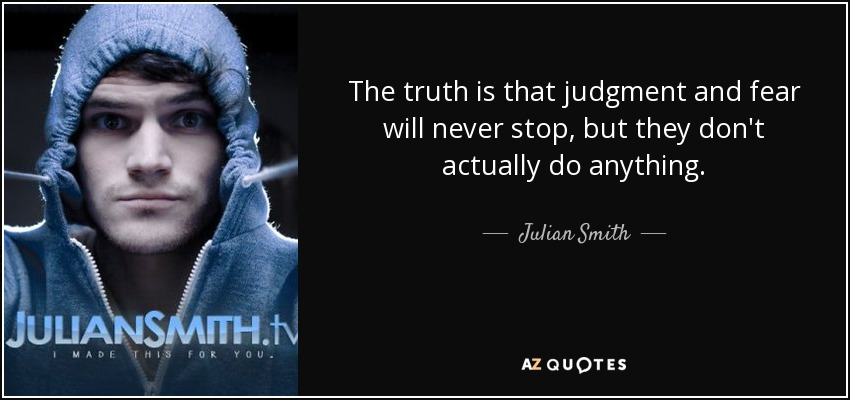 The truth is that judgment and fear will never stop, but they don't actually do anything. - Julian Smith