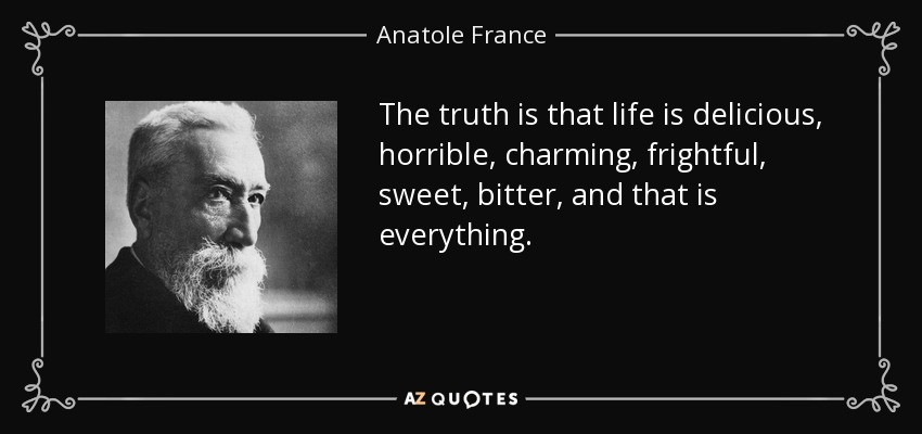 The truth is that life is delicious, horrible, charming, frightful, sweet, bitter, and that is everything. - Anatole France