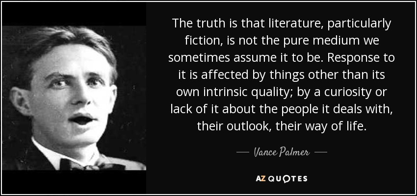 The truth is that literature, particularly fiction, is not the pure medium we sometimes assume it to be. Response to it is affected by things other than its own intrinsic quality; by a curiosity or lack of it about the people it deals with, their outlook, their way of life. - Vance Palmer