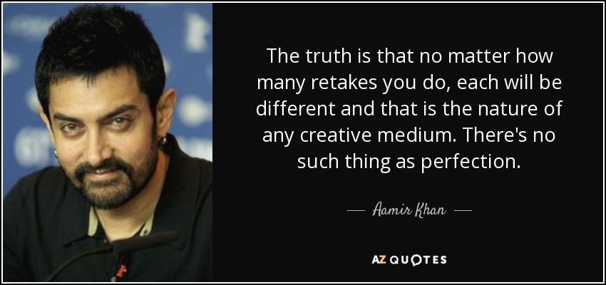The truth is that no matter how many retakes you do, each will be different and that is the nature of any creative medium. There's no such thing as perfection. - Aamir Khan