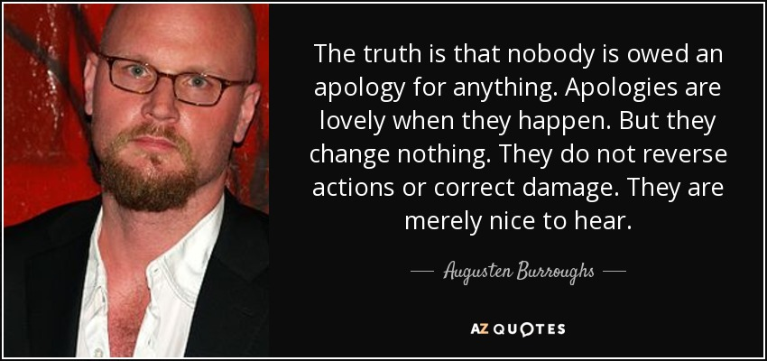 The truth is that nobody is owed an apology for anything. Apologies are lovely when they happen. But they change nothing. They do not reverse actions or correct damage. They are merely nice to hear. - Augusten Burroughs