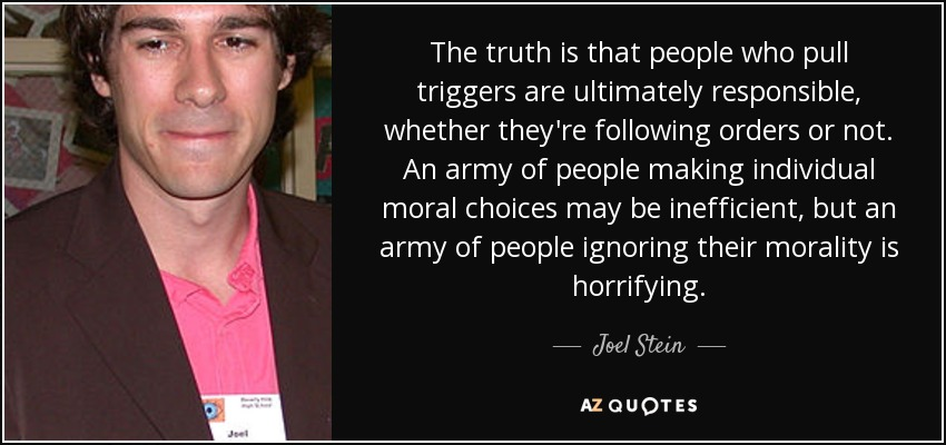 The truth is that people who pull triggers are ultimately responsible, whether they're following orders or not. An army of people making individual moral choices may be inefficient, but an army of people ignoring their morality is horrifying. - Joel Stein