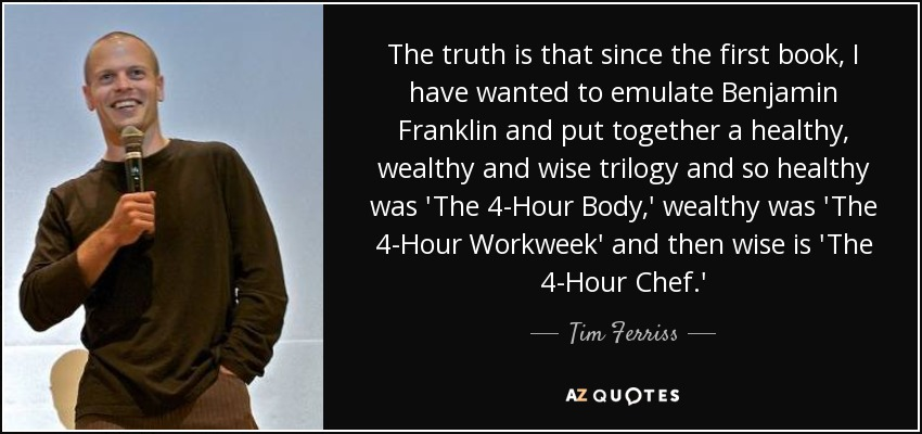 The truth is that since the first book, I have wanted to emulate Benjamin Franklin and put together a healthy, wealthy and wise trilogy and so healthy was 'The 4-Hour Body,' wealthy was 'The 4-Hour Workweek' and then wise is 'The 4-Hour Chef.' - Tim Ferriss