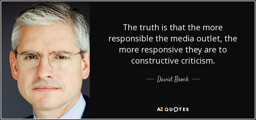 The truth is that the more responsible the media outlet, the more responsive they are to constructive criticism. - David Brock