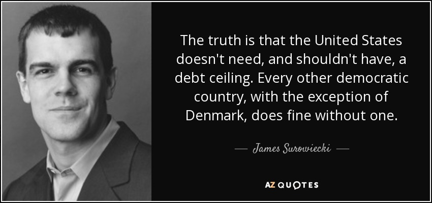 The truth is that the United States doesn't need, and shouldn't have, a debt ceiling. Every other democratic country, with the exception of Denmark, does fine without one. - James Surowiecki
