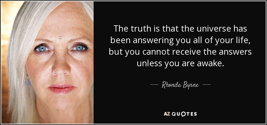 The truth is that the universe has been answering you all of your life, but you cannot receive the answers unless you are awake. - Rhonda Byrne