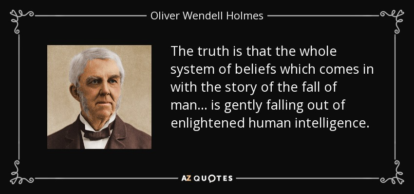 The truth is that the whole system of beliefs which comes in with the story of the fall of man ... is gently falling out of enlightened human intelligence. - Oliver Wendell Holmes Sr.