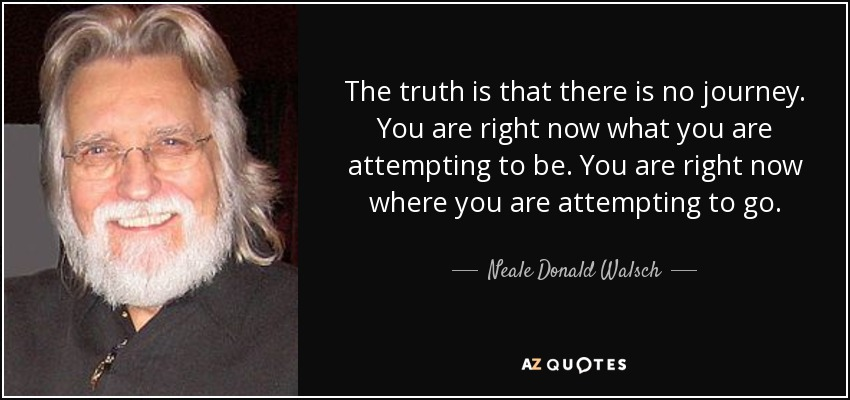 The truth is that there is no journey. You are right now what you are attempting to be. You are right now where you are attempting to go. - Neale Donald Walsch