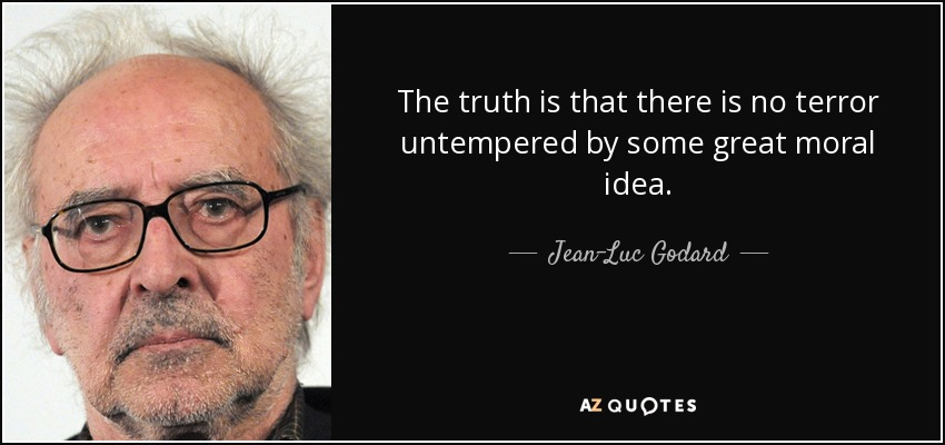 The truth is that there is no terror untempered by some great moral idea. - Jean-Luc Godard