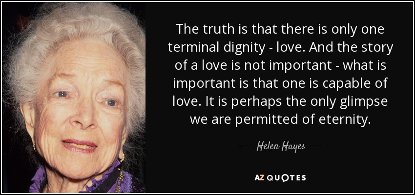 The truth is that there is only one terminal dignity - love. And the story of a love is not important - what is important is that one is capable of love. It is perhaps the only glimpse we are permitted of eternity. - Helen Hayes
