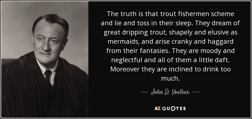 The truth is that trout fishermen scheme and lie and toss in their sleep. They dream of great dripping trout, shapely and elusive as mermaids, and arise cranky and haggard from their fantasies. They are moody and neglectful and all of them a little daft. Moreover they are inclined to drink too much. - John D. Voelker