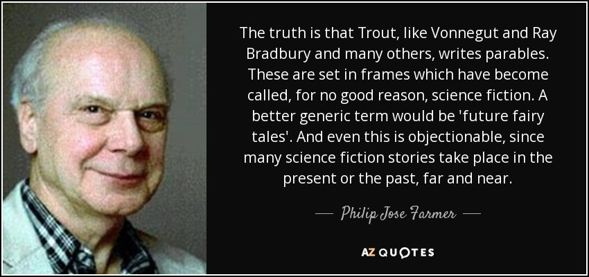 The truth is that Trout, like Vonnegut and Ray Bradbury and many others, writes parables. These are set in frames which have become called, for no good reason, science fiction. A better generic term would be 'future fairy tales'. And even this is objectionable, since many science fiction stories take place in the present or the past, far and near. - Philip Jose Farmer