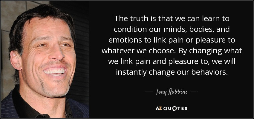 The truth is that we can learn to condition our minds, bodies, and emotions to link pain or pleasure to whatever we choose. By changing what we link pain and pleasure to, we will instantly change our behaviors. - Tony Robbins