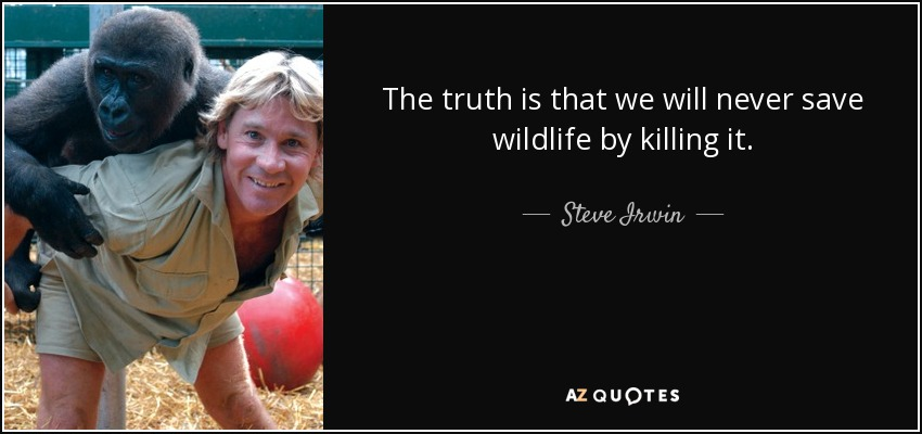 The truth is that we will never save wildlife by killing it. - Steve Irwin