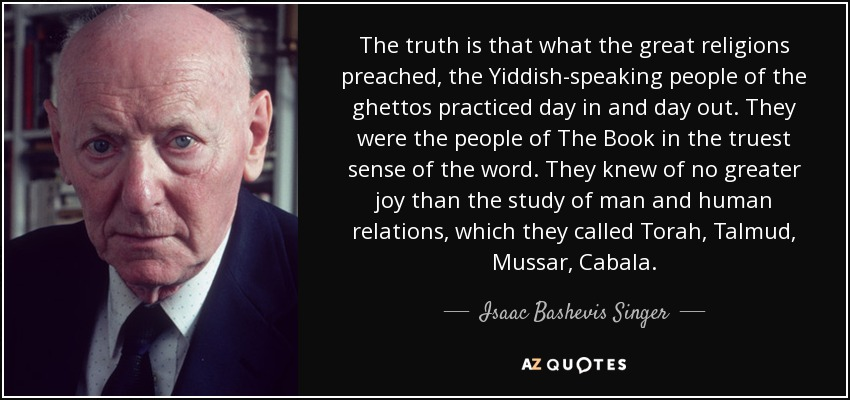 The truth is that what the great religions preached, the Yiddish-speaking people of the ghettos practiced day in and day out. They were the people of The Book in the truest sense of the word. They knew of no greater joy than the study of man and human relations, which they called Torah, Talmud, Mussar, Cabala. - Isaac Bashevis Singer