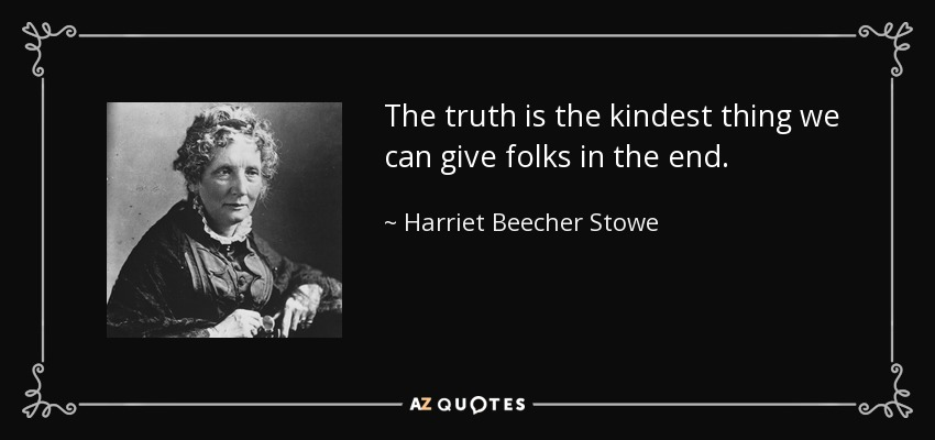 The truth is the kindest thing we can give folks in the end. - Harriet Beecher Stowe