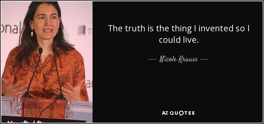 The truth is the thing I invented so I could live. - Nicole Krauss