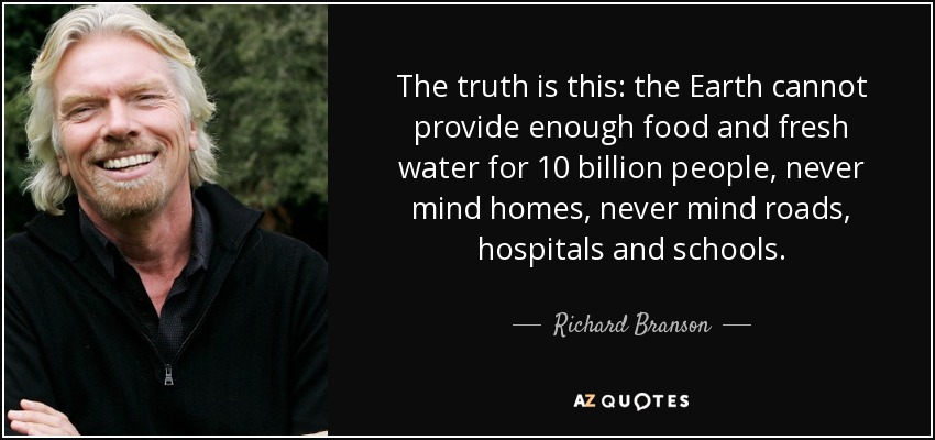The truth is this: the Earth cannot provide enough food and fresh water for 10 billion people, never mind homes, never mind roads, hospitals and schools. - Richard Branson