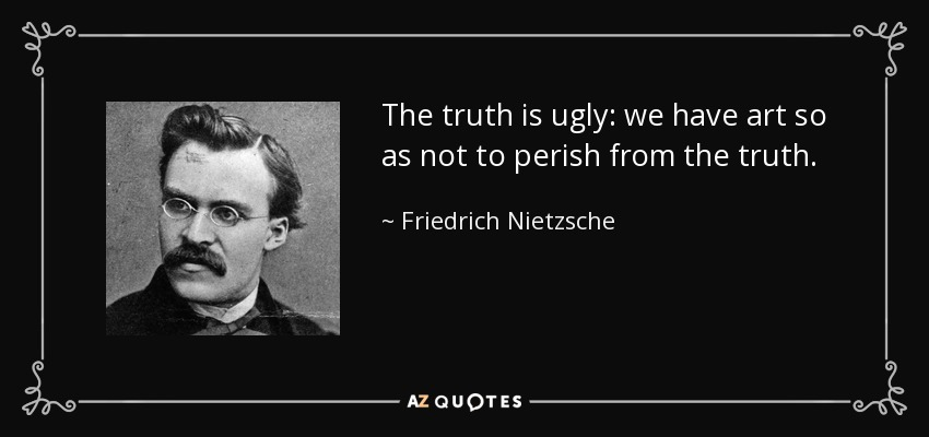 The truth is ugly: we have art so as not to perish from the truth. - Friedrich Nietzsche