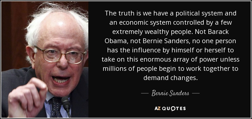 The truth is we have a political system and an economic system controlled by a few extremely wealthy people. Not Barack Obama, not Bernie Sanders, no one person has the influence by himself or herself to take on this enormous array of power unless millions of people begin to work together to demand changes. - Bernie Sanders