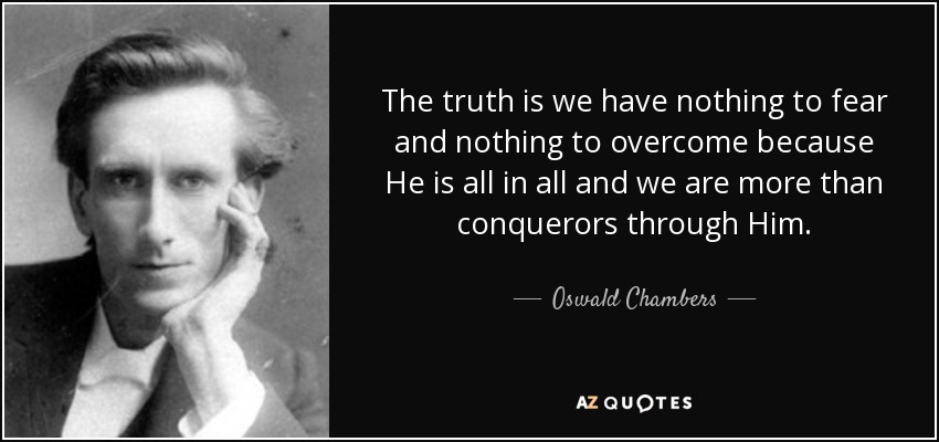 The truth is we have nothing to fear and nothing to overcome because He is all in all and we are more than conquerors through Him. - Oswald Chambers