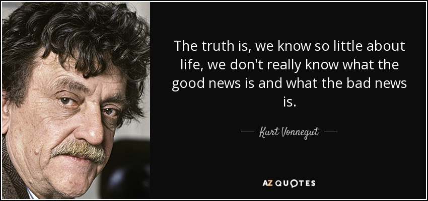 The truth is, we know so little about life, we don't really know what the good news is and what the bad news is. - Kurt Vonnegut