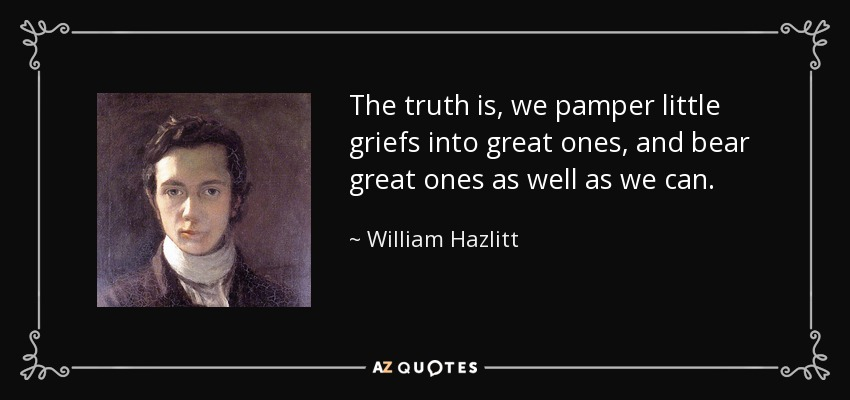The truth is, we pamper little griefs into great ones, and bear great ones as well as we can. - William Hazlitt