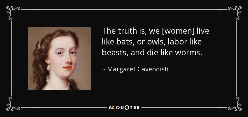 The truth is, we [women] live like bats, or owls, labor like beasts, and die like worms. - Margaret Cavendish
