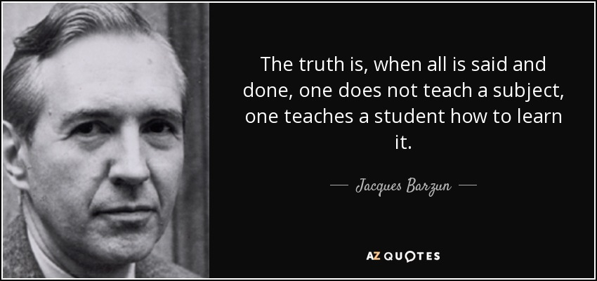 The truth is, when all is said and done, one does not teach a subject, one teaches a student how to learn it. - Jacques Barzun