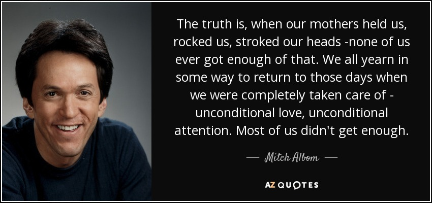 The truth is, when our mothers held us, rocked us, stroked our heads -none of us ever got enough of that. We all yearn in some way to return to those days when we were completely taken care of - unconditional love, unconditional attention. Most of us didn't get enough. - Mitch Albom