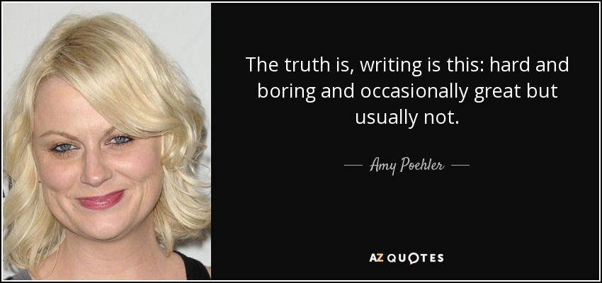The truth is, writing is this: hard and boring and occasionally great but usually not. - Amy Poehler