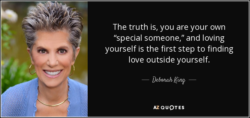 """The truth is, you are your own """"special someone,"""" and loving yourself is the first step to finding love outside yourself. - Deborah King"""