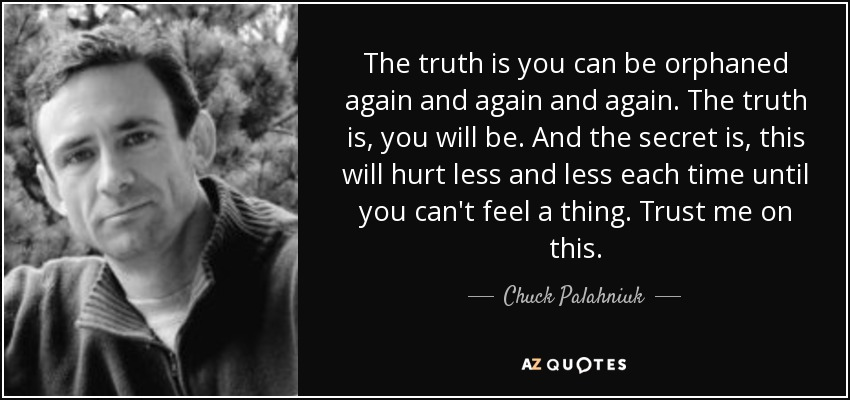 The truth is you can be orphaned again and again and again. The truth is, you will be. And the secret is, this will hurt less and less each time until you can't feel a thing. Trust me on this. - Chuck Palahniuk
