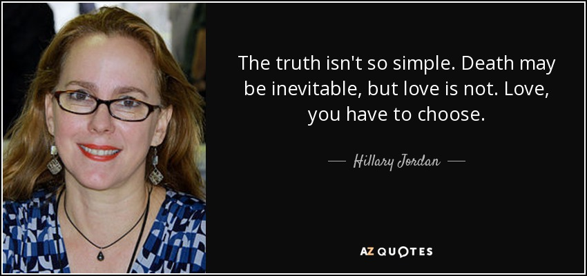 The truth isn't so simple. Death may be inevitable, but love is not. Love, you have to choose. - Hillary Jordan